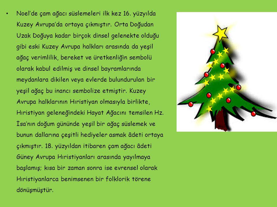 Noel'de çam ağacı süslemeleri ilk kez 16. yüzyılda Kuzey Avrupa'da ortaya çıkmıştır. Orta Doğudan Uzak Doğuya kadar birçok dinsel gelenekte olduğu gib