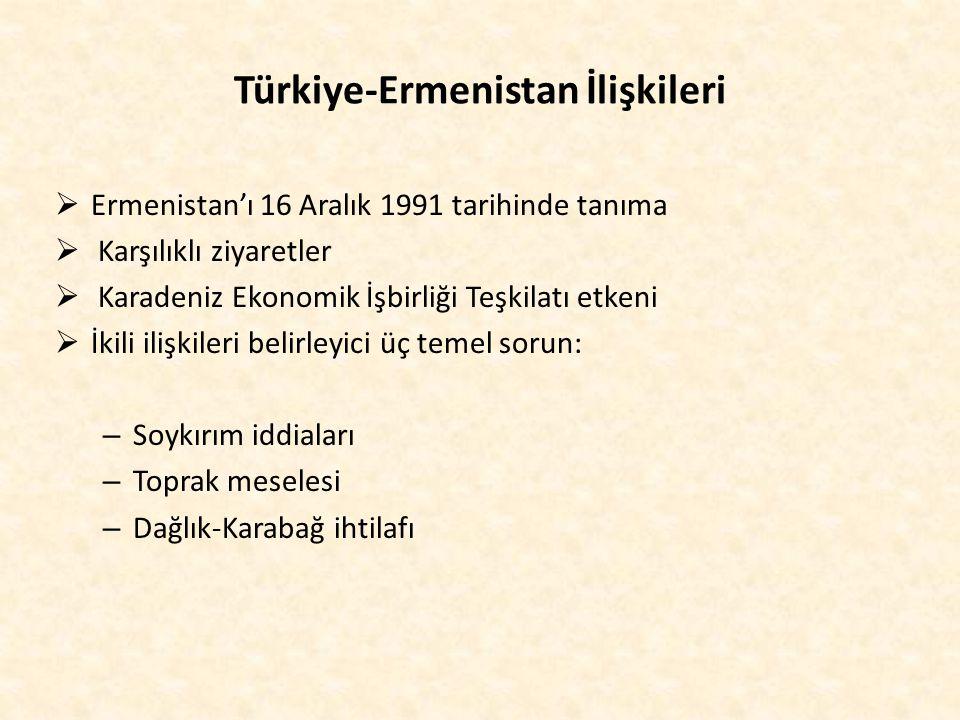 Türkiye-Ermenistan İlişkileri  Ermenistan'ı 16 Aralık 1991 tarihinde tanıma  Karşılıklı ziyaretler  Karadeniz Ekonomik İşbirliği Teşkilatı etkeni 