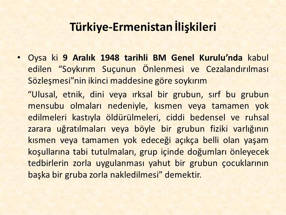 """Türkiye-Ermenistan İlişkileri Oysa ki 9 Aralık 1948 tarihli BM Genel Kurulu'nda kabul edilen """"Soykırım Suçunun Önlenmesi ve Cezalandırılması Sözleşmes"""