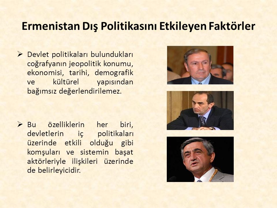 Ermenistan Dış Politikasını Etkileyen Faktörler  Devlet politikaları bulundukları coğrafyanın jeopolitik konumu, ekonomisi, tarihi, demografik ve kül