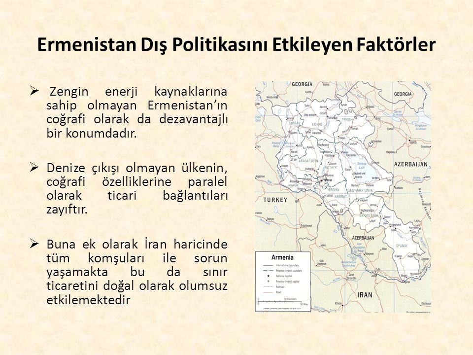 Ermenistan Dış Politikasını Etkileyen Faktörler  Zengin enerji kaynaklarına sahip olmayan Ermenistan'ın coğrafi olarak da dezavantajlı bir konumdadır