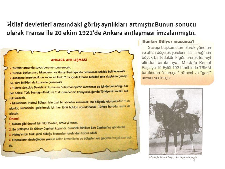  İtilaf devletleri arasındaki görüş ayrılıkları artmıştır.Bunun sonucu olarak Fransa ile 20 ekim 1921'de Ankara antlaşması imzalanmıştır.
