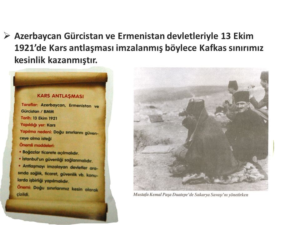  Azerbaycan Gürcistan ve Ermenistan devletleriyle 13 Ekim 1921'de Kars antlaşması imzalanmış böylece Kafkas sınırımız kesinlik kazanmıştır.
