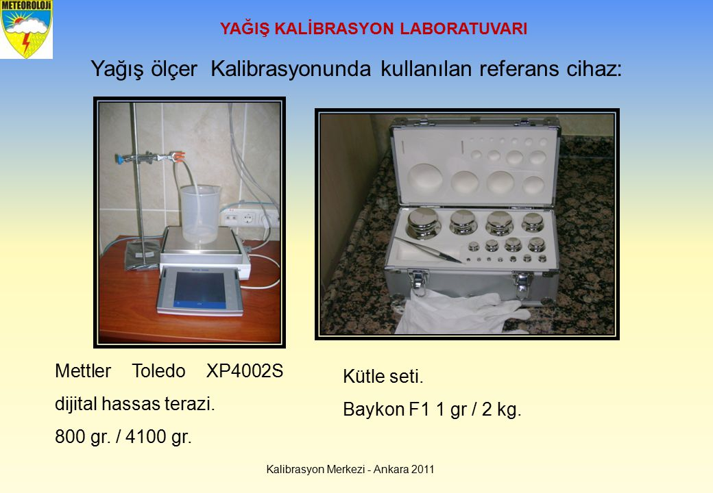 Kalibrasyon Merkezi - Ankara 2011 YAĞIŞ KALİBRASYON LABORATUVARI Yağış ölçer Kalibrasyonunda kullanılan referans cihaz: Mettler Toledo XP4002S dijital