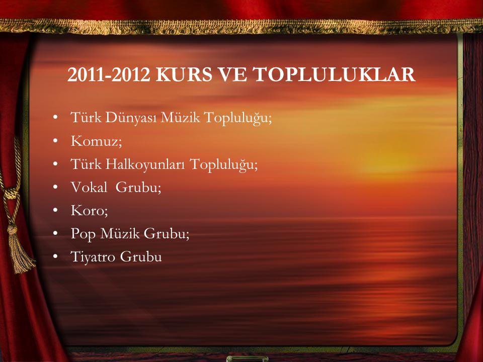 2011-2012 KURS VE TOPLULUKLAR Türk Dünyası Müzik Topluluğu; Komuz; Türk Halkoyunları Topluluğu; Vokal Grubu; Koro; Pop Müzik Grubu; Tiyatro Grubu