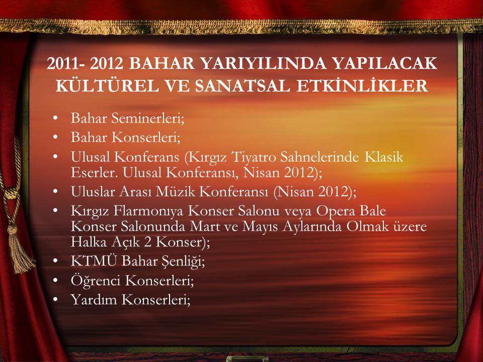 2011- 2012 BAHAR YARIYILINDA YAPILACAK KÜLTÜREL VE SANATSAL ETKİNLİKLER Bahar Seminerleri; Bahar Konserleri; Ulusal Konferans (Kırgız Tiyatro Sahnelerinde Klasik Eserler.