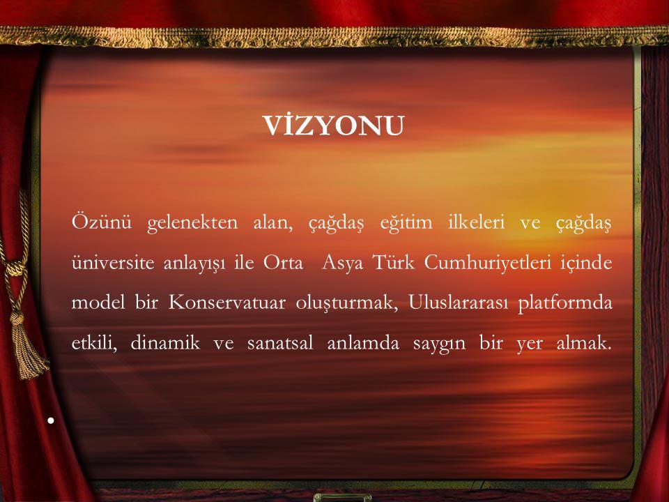 VİZYONU Özünü gelenekten alan, çağdaş eğitim ilkeleri ve çağdaş üniversite anlayışı ile Orta Asya Türk Cumhuriyetleri içinde model bir Konservatuar ol