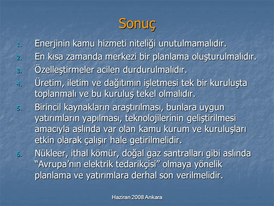 Haziran 2008 Ankara Sonuç 1. Enerjinin kamu hizmeti niteliği unutulmamalıdır. 2. En kısa zamanda merkezi bir planlama oluşturulmalıdır. 3. Özelleştirm