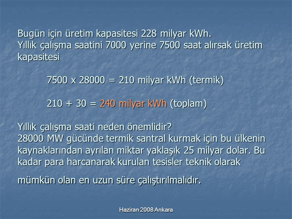 Haziran 2008 Ankara Bugün için üretim kapasitesi 228 milyar kWh. Yıllık çalışma saatini 7000 yerine 7500 saat alırsak üretim kapasitesi 7500 x 28000 =
