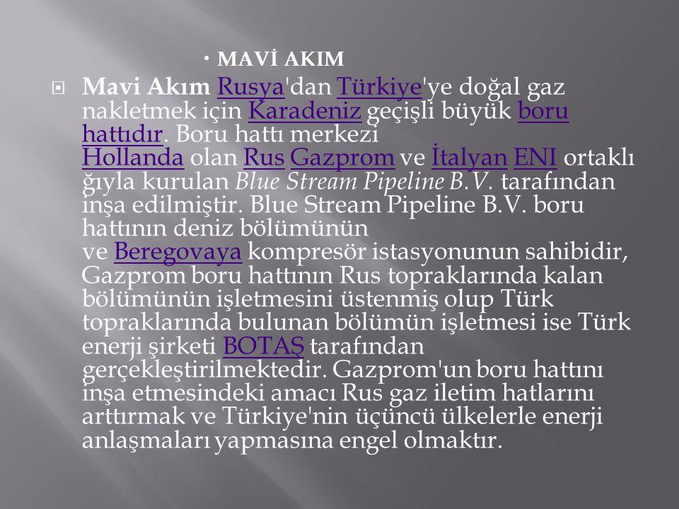  MAVİ AKIM  Mavi Akım Rusya'dan Türkiye'ye doğal gaz nakletmek için Karadeniz geçişli büyük boru hattıdır. Boru hattı merkezi Hollanda olan Rus Gazp