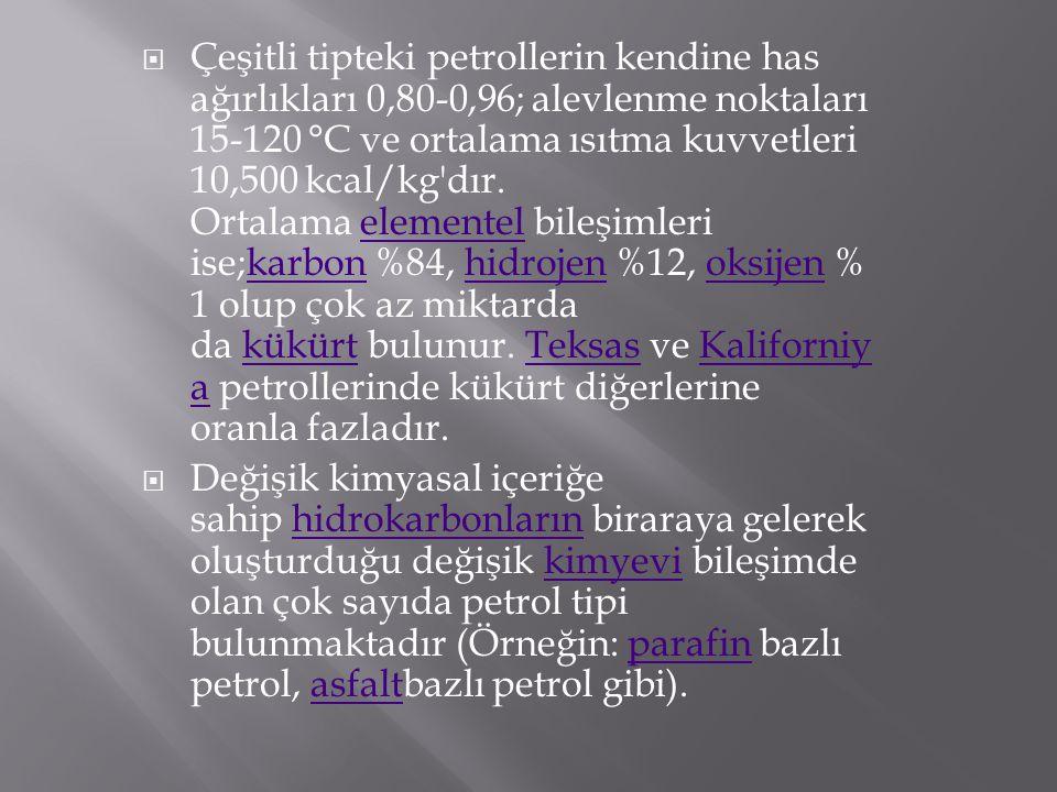  Çeşitli tipteki petrollerin kendine has ağırlıkları 0,80-0,96; alevlenme noktaları 15-120 °C ve ortalama ısıtma kuvvetleri 10,500 kcal/kg'dır. Ortal