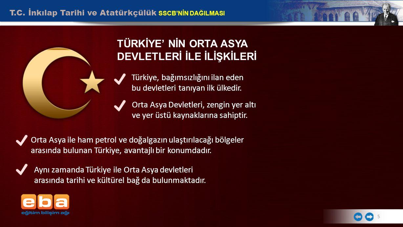 T.C. İnkılap Tarihi ve Atatürkçülük SSCB'NİN DAĞILMASI 5 TÜRKİYE' NİN ORTA ASYA DEVLETLERİ İLE İLİŞKİLERİ Türkiye, bağımsızlığını ilan eden bu devletl
