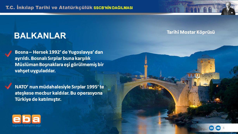 T.C. İnkılap Tarihi ve Atatürkçülük SSCB'NİN DAĞILMASI 6 BALKANLAR Tarihî Mostar Köprüsü Bosna – Hersek 1992' de Yugoslavya' dan ayrıldı. Bosnalı Sırp