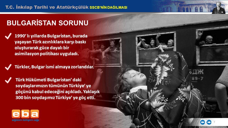 T.C. İnkılap Tarihi ve Atatürkçülük SSCB'NİN DAĞILMASI 7 BULGARİSTAN SORUNU 1990' lı yıllarda Bulgaristan, burada yaşayan Türk azınlıklara karşı baskı