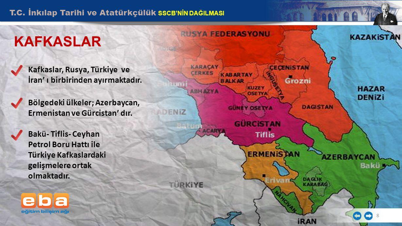 T.C. İnkılap Tarihi ve Atatürkçülük SSCB'NİN DAĞILMASI 8 KAFKASLAR Kafkaslar, Rusya, Türkiye ve İran' ı birbirinden ayırmaktadır. Bölgedeki ülkeler; A