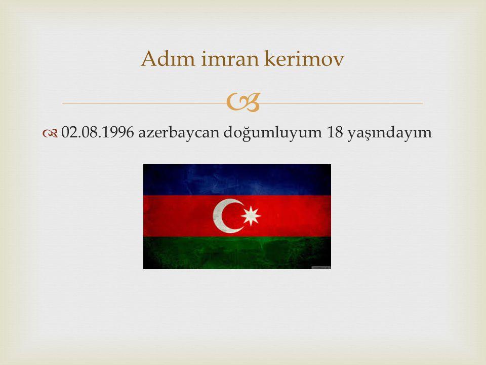   02.08.1996 azerbaycan doğumluyum 18 yaşındayım Adım imran kerimov