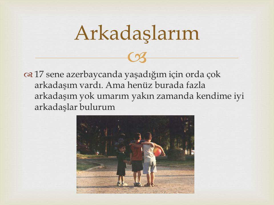   17 sene azerbaycanda yaşadığım için orda çok arkadaşım vardı. Ama henüz burada fazla arkadaşım yok umarım yakın zamanda kendime iyi arkadaşlar bul