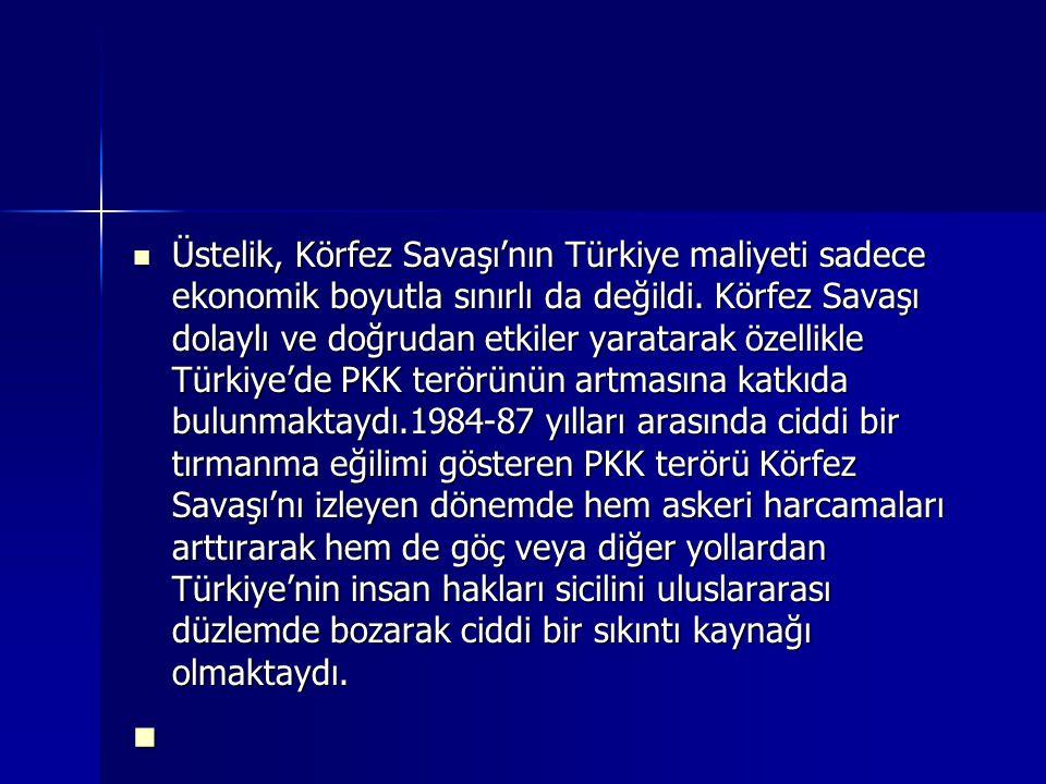 Üstelik, Körfez Savaşı'nın Türkiye maliyeti sadece ekonomik boyutla sınırlı da değildi. Körfez Savaşı dolaylı ve doğrudan etkiler yaratarak özellikle