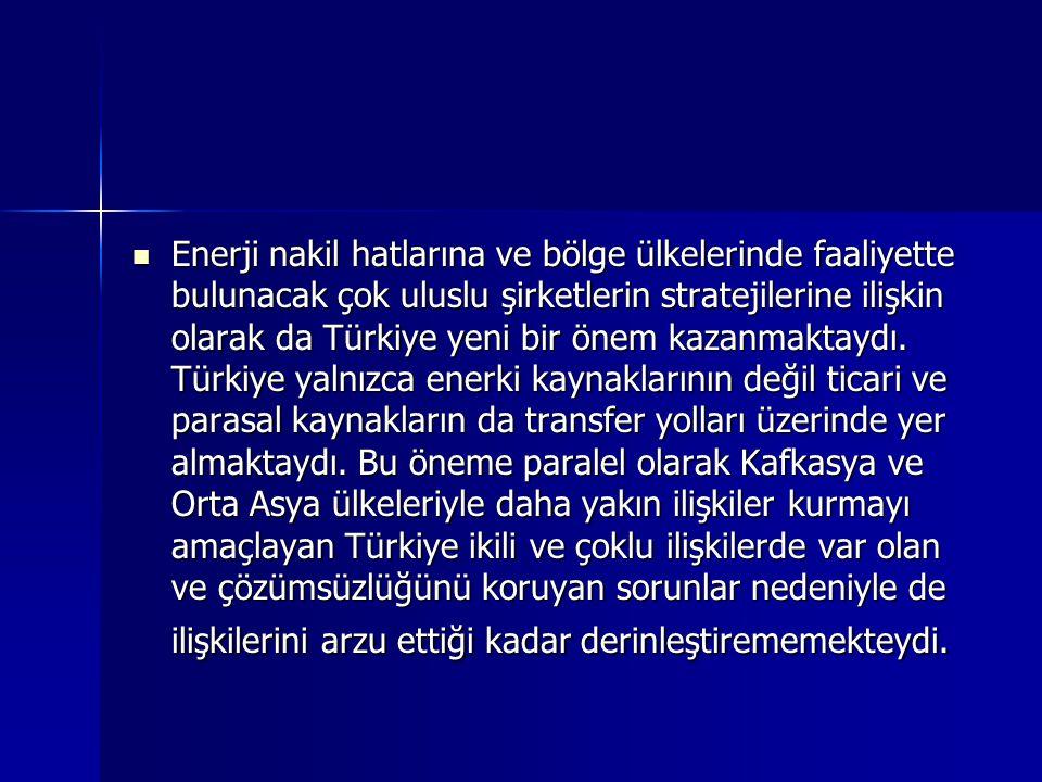 Enerji nakil hatlarına ve bölge ülkelerinde faaliyette bulunacak çok uluslu şirketlerin stratejilerine ilişkin olarak da Türkiye yeni bir önem kazanma