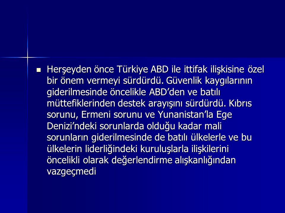 Herşeyden önce Türkiye ABD ile ittifak ilişkisine özel bir önem vermeyi sürdürdü. Güvenlik kaygılarının giderilmesinde öncelikle ABD'den ve batılı müt