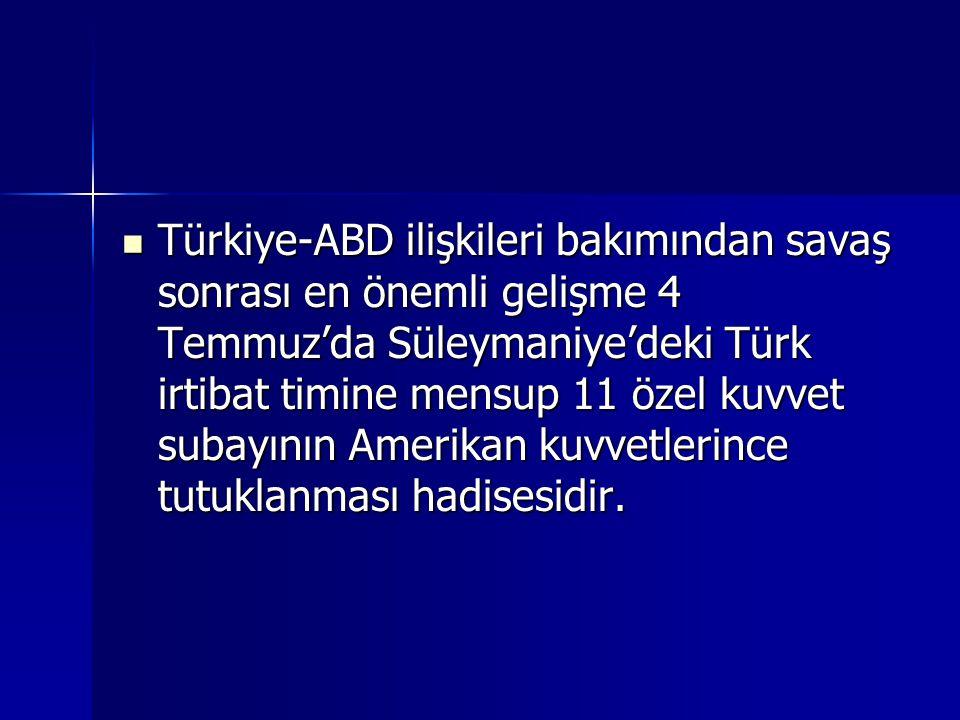 Türkiye-ABD ilişkileri bakımından savaş sonrası en önemli gelişme 4 Temmuz'da Süleymaniye'deki Türk irtibat timine mensup 11 özel kuvvet subayının Ame