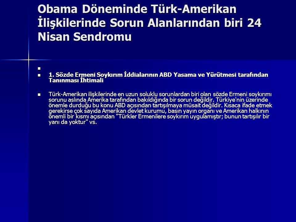 Obama Döneminde Türk-Amerikan İlişkilerinde Sorun Alanlarından biri 24 Nisan Sendromu 1. Sözde Ermeni Soykırım İddialarının ABD Yasama ve Yürütmesi ta