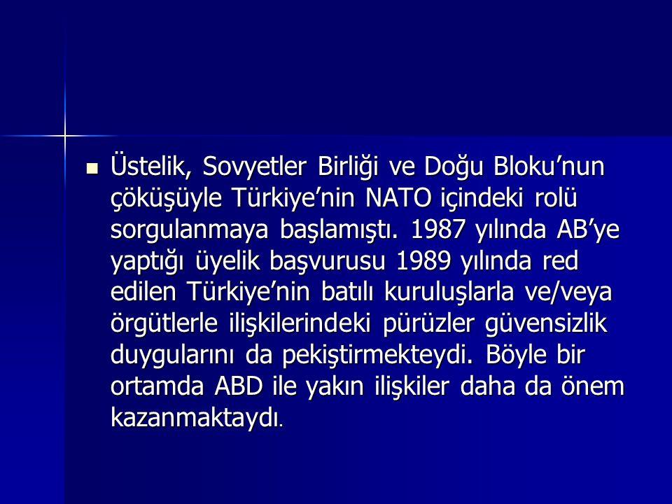Üstelik, Sovyetler Birliği ve Doğu Bloku'nun çöküşüyle Türkiye'nin NATO içindeki rolü sorgulanmaya başlamıştı. 1987 yılında AB'ye yaptığı üyelik başvu