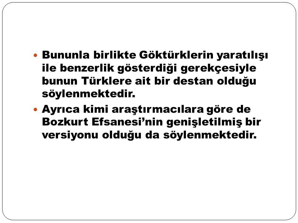 Bununla birlikte Göktürklerin yaratılışı ile benzerlik gösterdiği gerekçesiyle bunun Türklere ait bir destan olduğu söylenmektedir. Ayrıca kimi araştı