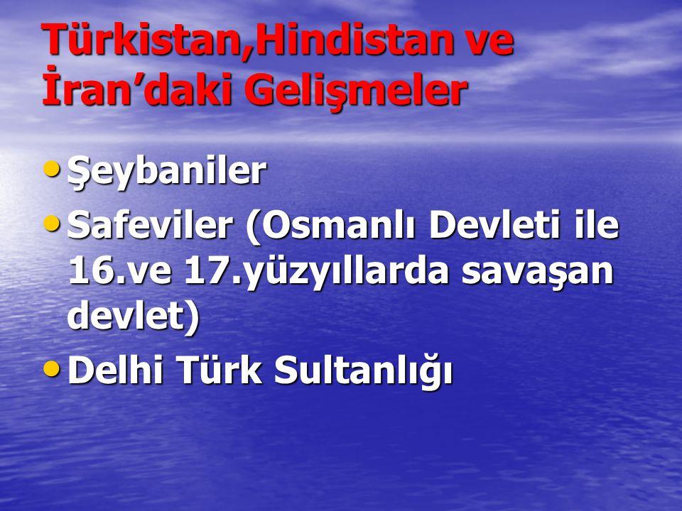 Türkistan,Hindistan ve İran'daki Gelişmeler Şeybaniler Şeybaniler Safeviler (Osmanlı Devleti ile 16.ve 17.yüzyıllarda savaşan devlet) Safeviler (Osman