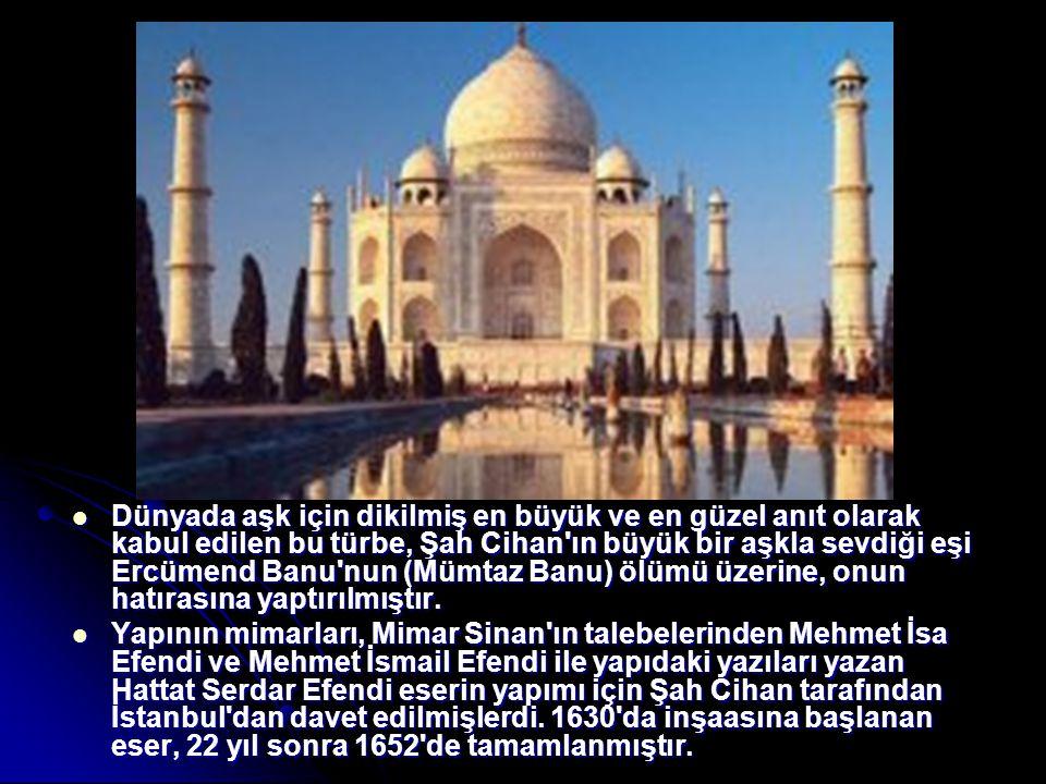 Dünyada aşk için dikilmiş en büyük ve en güzel anıt olarak kabul edilen bu türbe, Şah Cihan ın büyük bir aşkla sevdiği eşi Ercümend Banu nun (Mümtaz Banu) ölümü üzerine, onun hatırasına yaptırılmıştır.