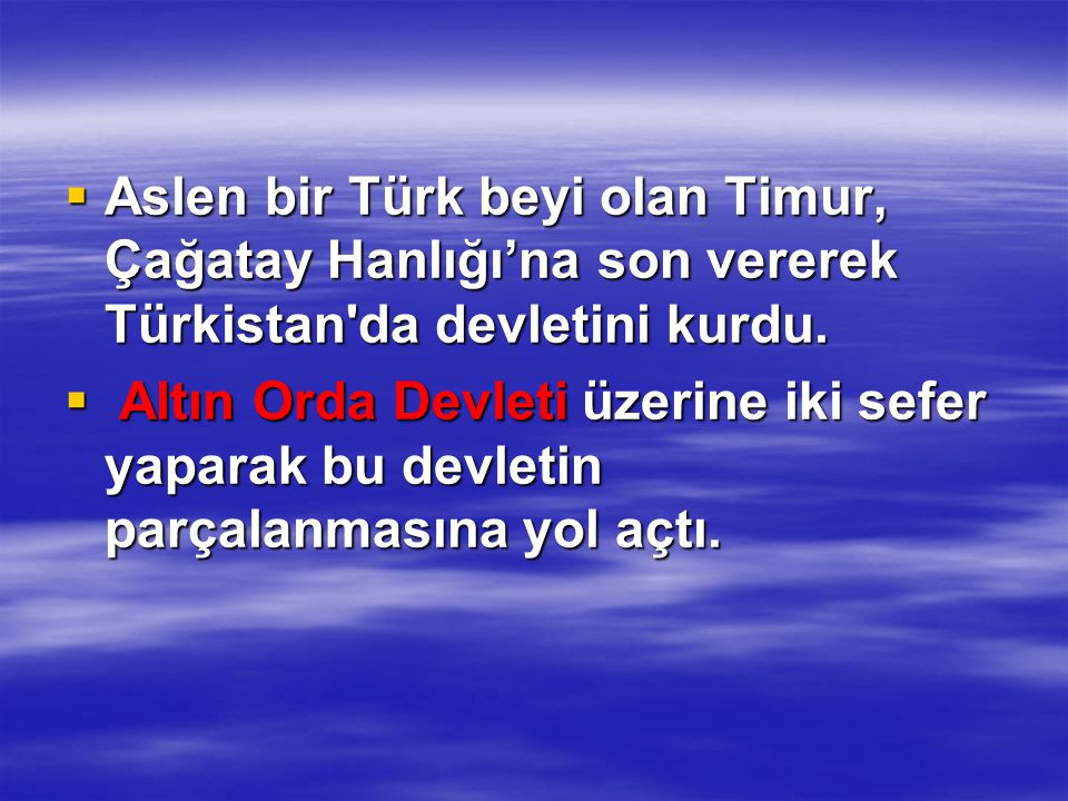  Aslen bir Türk beyi olan Timur, Çağatay Hanlığı'na son vererek Türkistan'da devletini kurdu.  Altın Orda Devleti üzerine iki sefer yaparak bu devle