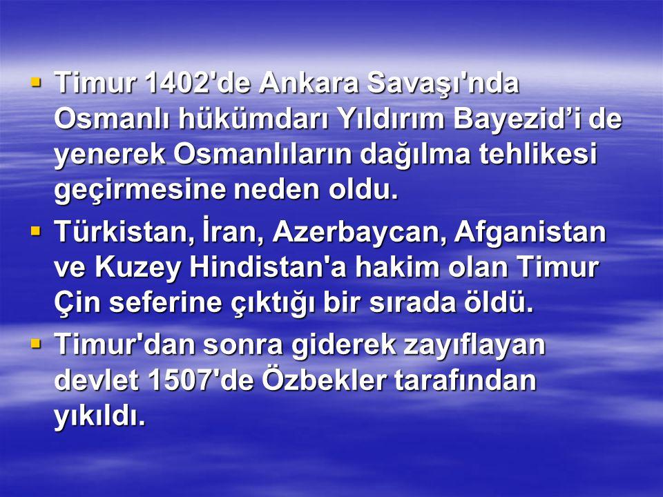  Timur 1402 de Ankara Savaşı nda Osmanlı hükümdarı Yıldırım Bayezid'i de yenerek Osmanlıların dağılma tehlikesi geçirmesine neden oldu.