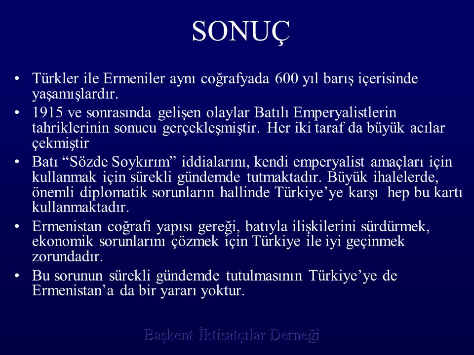 SONUÇ Türkler ile Ermeniler aynı coğrafyada 600 yıl barış içerisinde yaşamışlardır. 1915 ve sonrasında gelişen olaylar Batılı Emperyalistlerin tahrikl