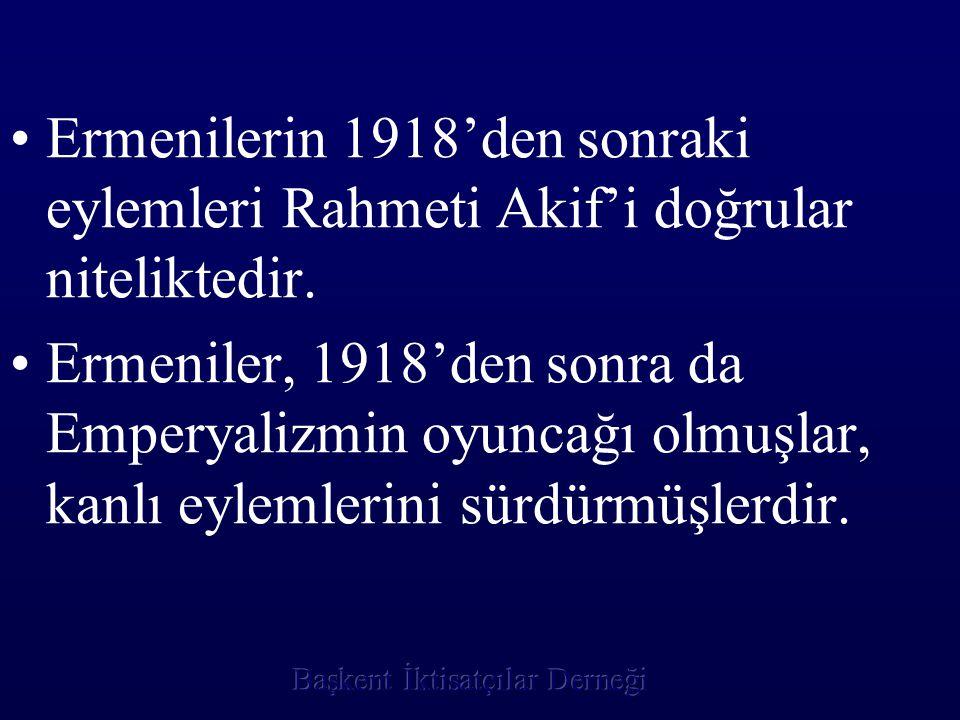 Ermenilerin 1918'den sonraki eylemleri Rahmeti Akif'i doğrular niteliktedir. Ermeniler, 1918'den sonra da Emperyalizmin oyuncağı olmuşlar, kanlı eylem