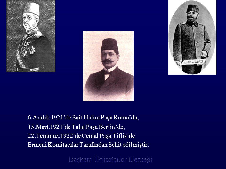 6.Aralık.1921'de Sait Halim Paşa Roma'da, 15.Mart.1921'de Talat Paşa Berlin'de, 22.Temmuz.1922'de Cemal Paşa Tiflis'de Ermeni Komitacılar Tarafından Ş