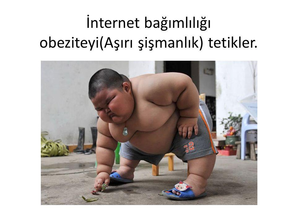 İnternet bağımlılığı obeziteyi(Aşırı şişmanlık) tetikler.