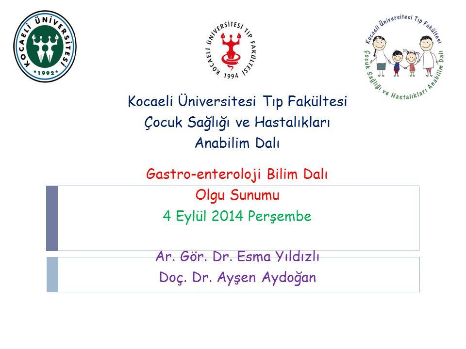 Kocaeli Üniversitesi Tıp Fakültesi Çocuk Sağlığı ve Hastalıkları Anabilim Dalı Gastro-enteroloji Bilim Dalı Olgu Sunumu 4 Eylül 2014 Perşembe Ar.
