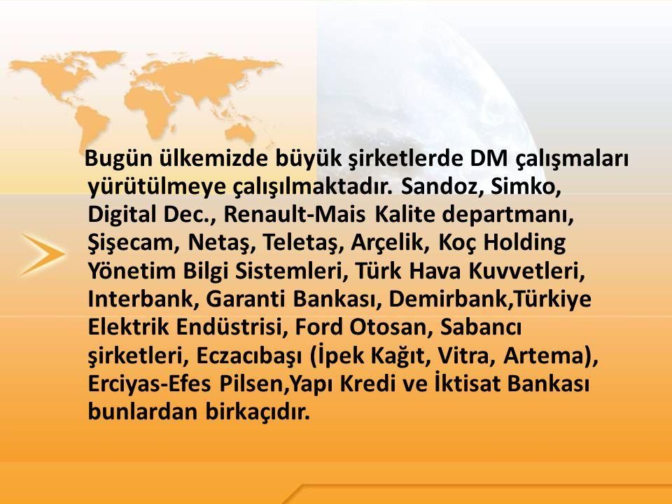 Bugün ülkemizde büyük şirketlerde DM çalışmaları yürütülmeye çalışılmaktadır. Sandoz, Simko, Digital Dec., Renault-Mais Kalite departmanı, Şişecam, Ne