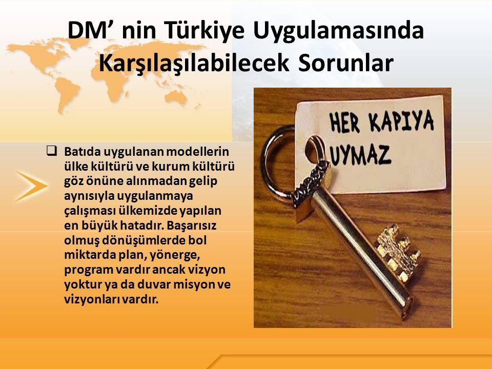 DM' nin Türkiye Uygulamasında Karşılaşılabilecek Sorunlar  Batıda uygulanan modellerin ülke kültürü ve kurum kültürü göz önüne alınmadan gelip aynısı