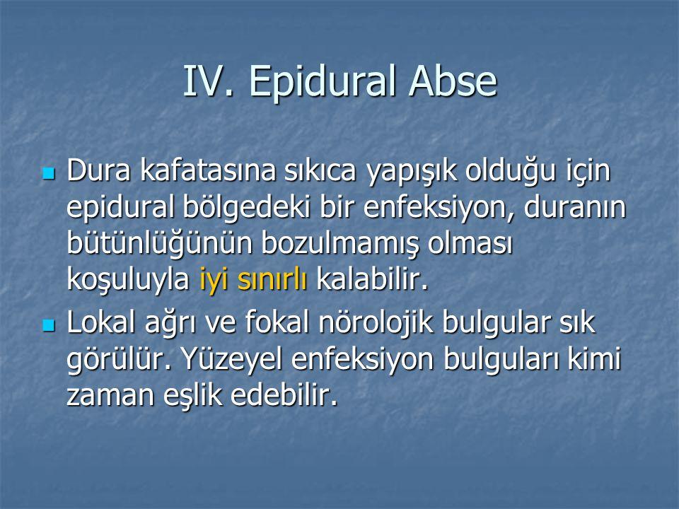 IV. Epidural Abse Dura kafatasına sıkıca yapışık olduğu için epidural bölgedeki bir enfeksiyon, duranın bütünlüğünün bozulmamış olması koşuluyla iyi s