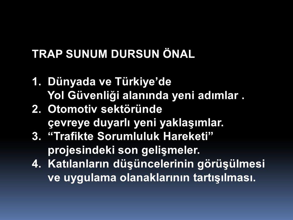 """TRAP SUNUM DURSUN ÖNAL 1. Dünyada ve Türkiye'de Yol Güvenliği alanında yeni adımlar. 2. Otomotiv sektöründe çevreye duyarlı yeni yaklaşımlar. 3. """"Traf"""