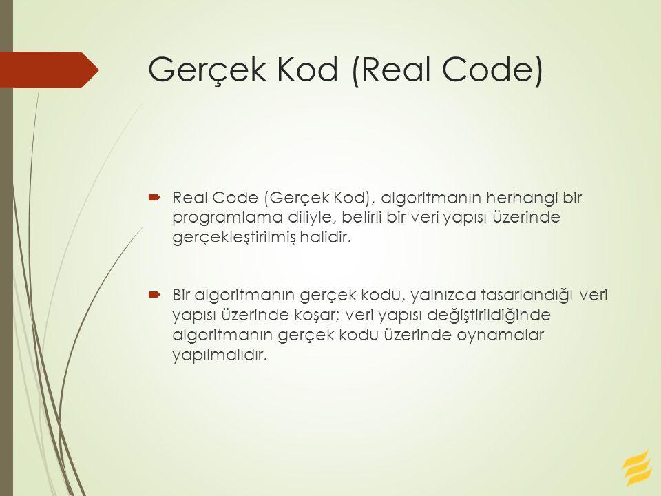 Gerçek Kod (Real Code)  Real Code (Gerçek Kod), algoritmanın herhangi bir programlama diliyle, belirli bir veri yapısı üzerinde gerçekleştirilmiş halidir.