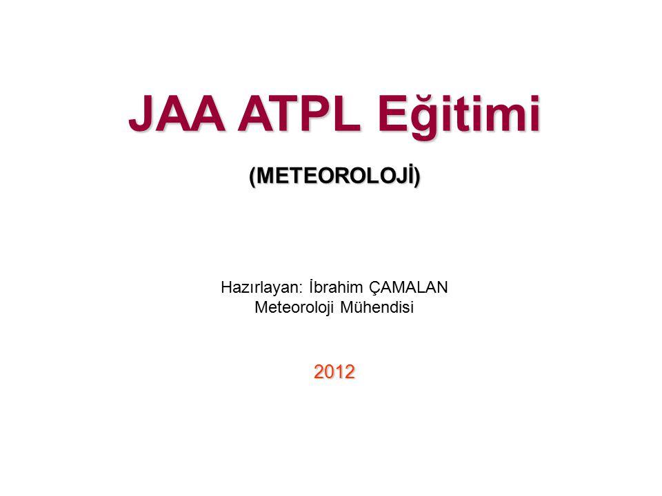 JAA ATPL Eğitimi (METEOROLOJİ) Hazırlayan: İbrahim ÇAMALAN Meteoroloji Mühendisi 2012