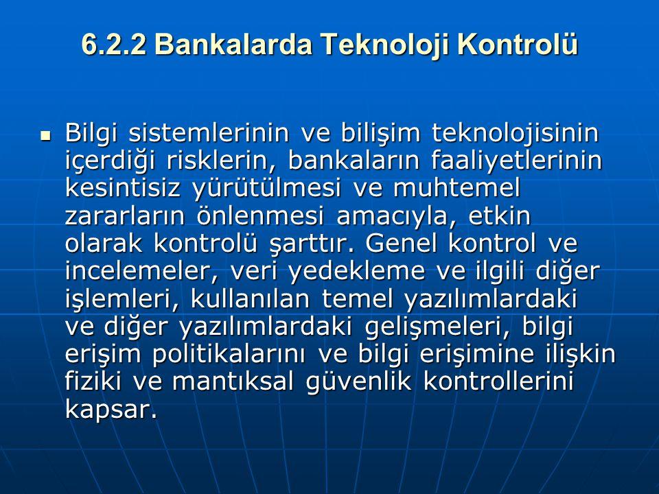6.2.2 Bankalarda Teknoloji Kontrolü Bilgi sistemlerinin ve bilişim teknolojisinin içerdiği risklerin, bankaların faaliyetlerinin kesintisiz yürütülmes