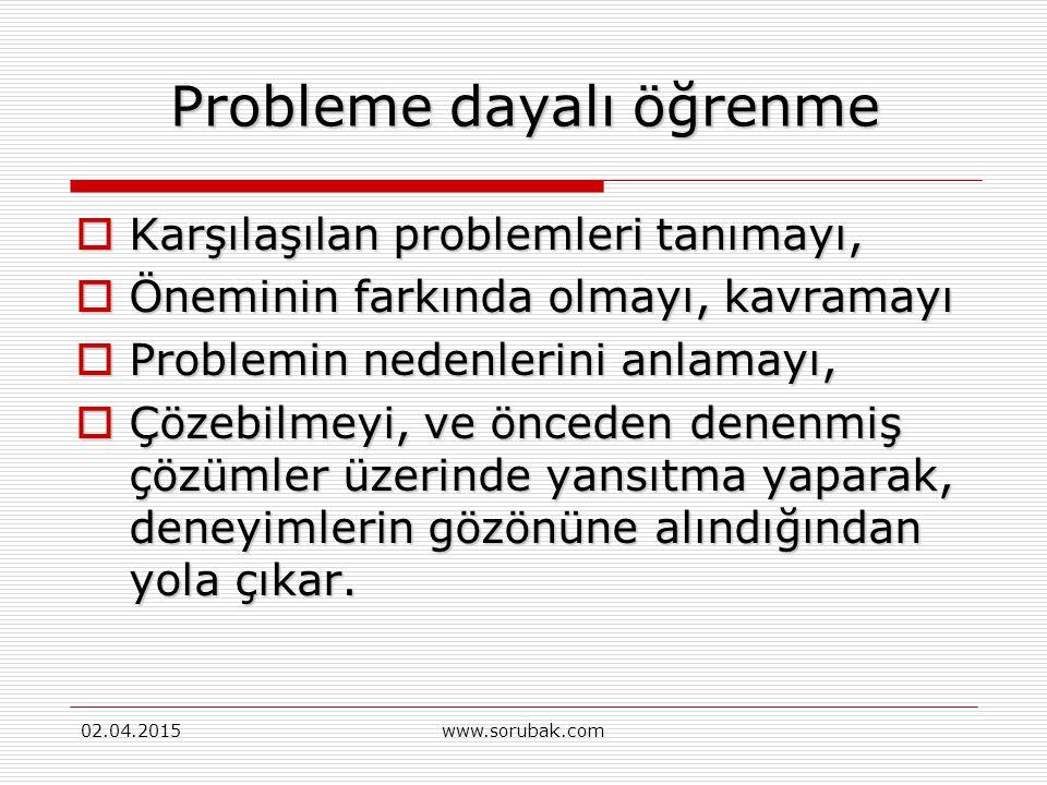 02.04.2015www.sorubak.com Probleme Dayalı Öğrenme Bilgi kazanmada edilgen tutumu reddeder  Tartışma ve işbirliği yapabilmeyi,  Bireylerin öğrenme so
