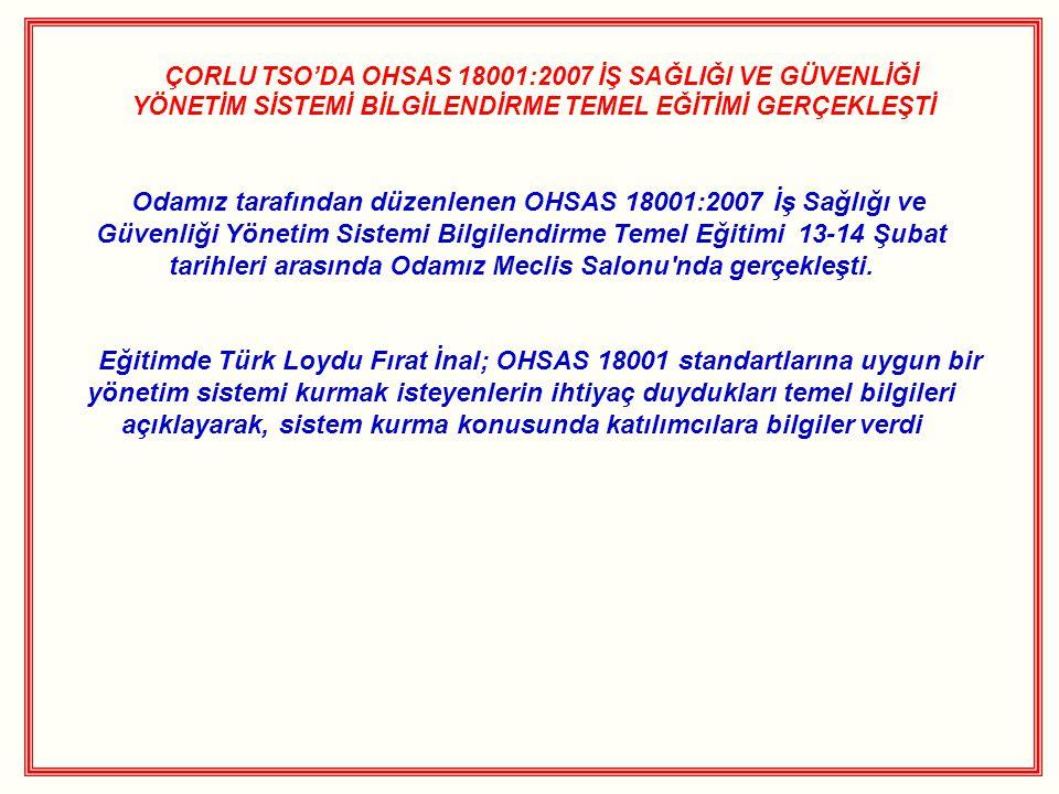 ÇORLU TSO'DA OHSAS 18001:2007 İŞ SAĞLIĞI VE GÜVENLİĞİ YÖNETİM SİSTEMİ BİLGİLENDİRME TEMEL EĞİTİMİ GERÇEKLEŞTİ Odamız tarafından düzenlenen OHSAS 18001