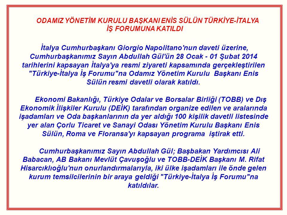 ODAMIZ YÖNETİM KURULU BAŞKANI ENİS SÜLÜN TÜRKİYE-İTALYA İŞ FORUMUNA KATILDI İtalya Cumhurbaşkanı Giorgio Napolitano nun daveti üzerine, Cumhurbaşkanımız Sayın Abdullah Gül ün 28 Ocak - 01 Şubat 2014 tarihlerini kapsayan İtalya ya resmi ziyareti kapsamında gerçekleştirilen Türkiye-İtalya İş Forumu na Odamız Yönetim Kurulu Başkanı Enis Sülün resmi davetli olarak katıldı.