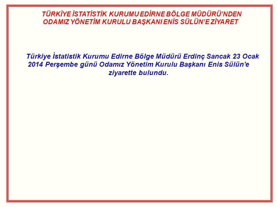 TÜRKİYE İSTATİSTİK KURUMU EDİRNE BÖLGE MÜDÜRÜ'NDEN ODAMIZ YÖNETİM KURULU BAŞKANI ENİS SÜLÜN'E ZİYARET Türkiye İstatistik Kurumu Edirne Bölge Müdürü Erdinç Sancak 23 Ocak 2014 Perşembe günü Odamız Yönetim Kurulu Başkanı Enis Sülün e ziyarette bulundu.