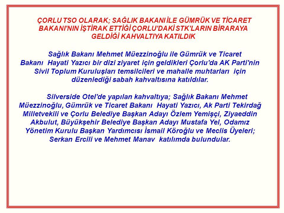 ÇORLU TSO OLARAK; SAĞLIK BAKANI İLE GÜMRÜK VE TİCARET BAKANI NIN İŞTİRAK ETTİĞİ ÇORLU DAKİ STK LARIN BİRARAYA GELDİĞİ KAHVALTIYA KATILDIK Sağlık Bakanı Mehmet Müezzinoğlu ile Gümrük ve Ticaret Bakanı Hayati Yazıcı bir dizi ziyaret için geldikleri Çorlu da AK Parti nin Sivil Toplum Kuruluşları temsilcileri ve mahalle muhtarları için düzenlediği sabah kahvaltısına katıldılar.