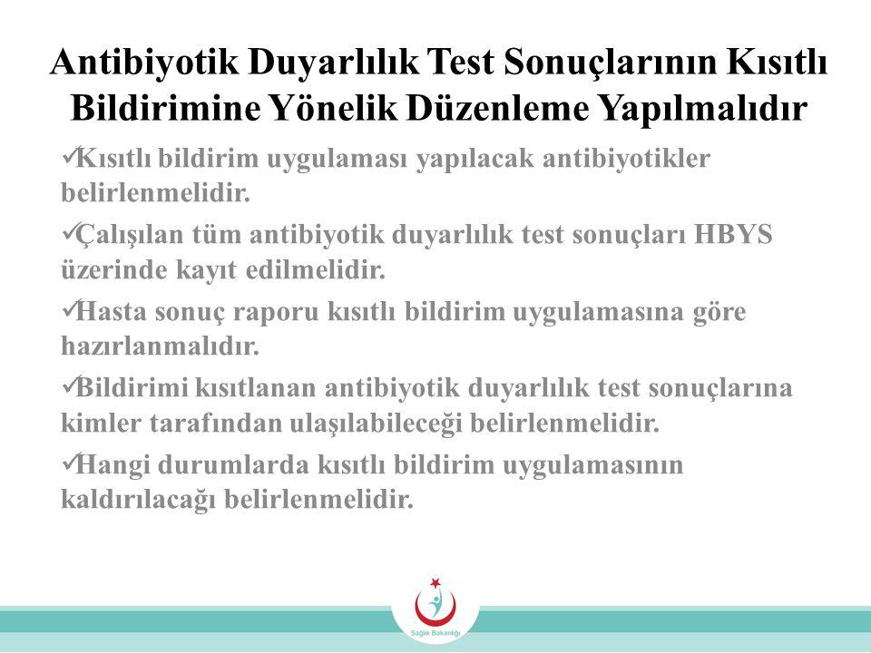 Antibiyotik Duyarlılık Test Sonuçlarının Kısıtlı Bildirimine Yönelik Düzenleme Yapılmalıdır Kısıtlı bildirim uygulaması yapılacak antibiyotikler belir